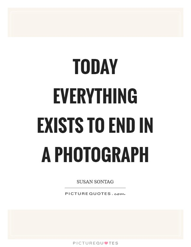 Today everything exists to end in a photograph Picture Quote #1