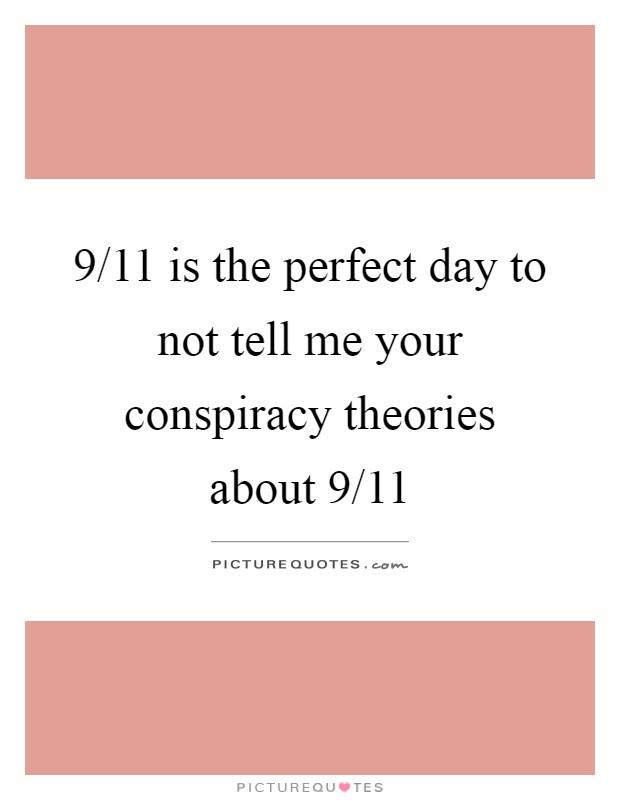 9/11 is the perfect day to not tell me your conspiracy theories about 9/11 Picture Quote #1