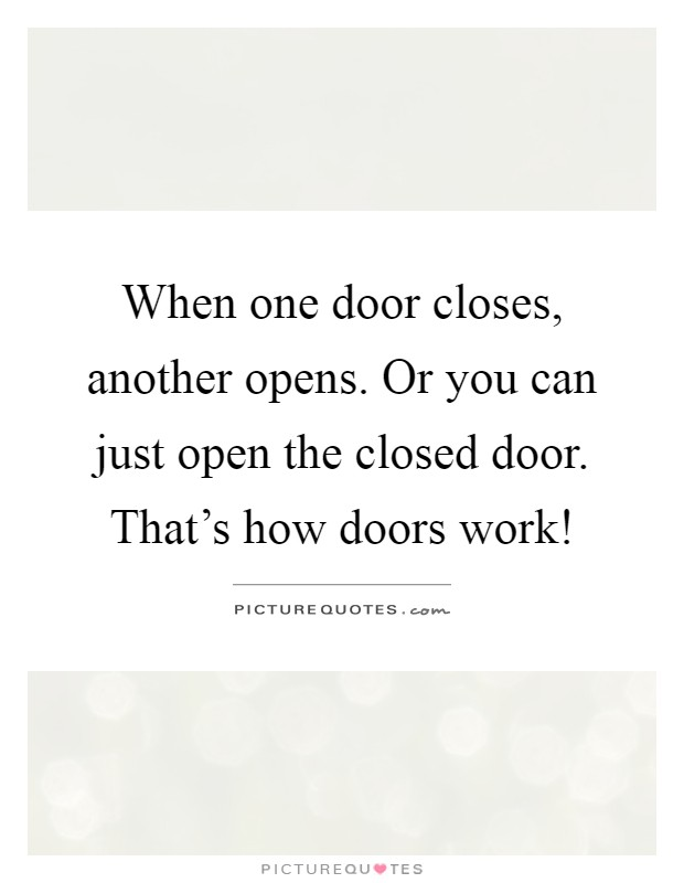 When one door closes, another opens. Or you can just open the closed door. That's how doors work! Picture Quote #1