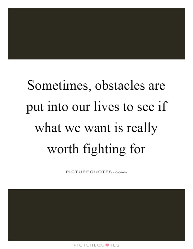 Sometimes, obstacles are put into our lives to see if what we want is really worth fighting for Picture Quote #1