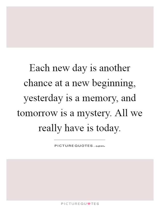 Attractive Each New Day Is Another Chance At A New Beginning, Yesterday Is A Memory,  And Tomorrow Is A Mystery. All We Really Have Is Today