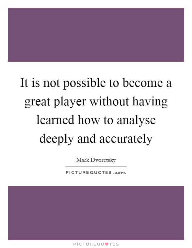 It is not possible to become a great player without having learned how to analyse deeply and accurately Picture Quote #1