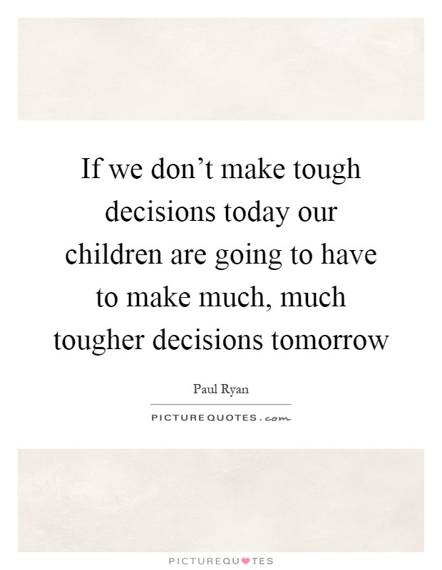 If we don't make tough decisions today our children are going to have to make much, much tougher decisions tomorrow Picture Quote #1