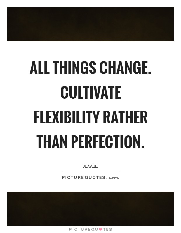 All things change. Cultivate flexibility rather than perfection Picture Quote #1