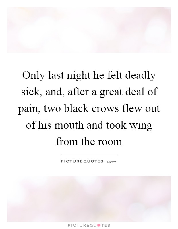 Only last night he felt deadly sick, and, after a great deal of pain, two black crows flew out of his mouth and took wing from the room Picture Quote #1