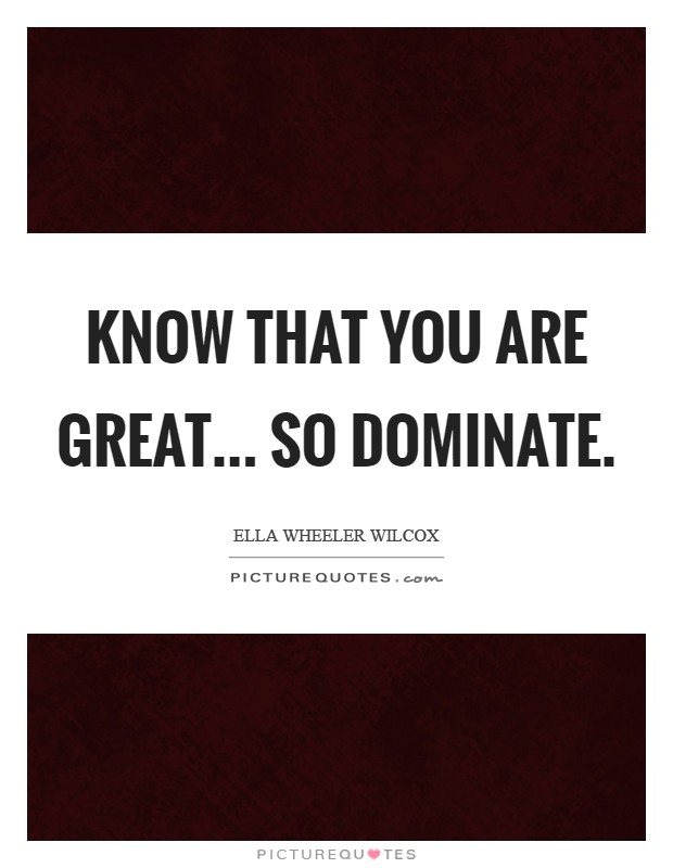 Know that you are great... so dominate Picture Quote #1