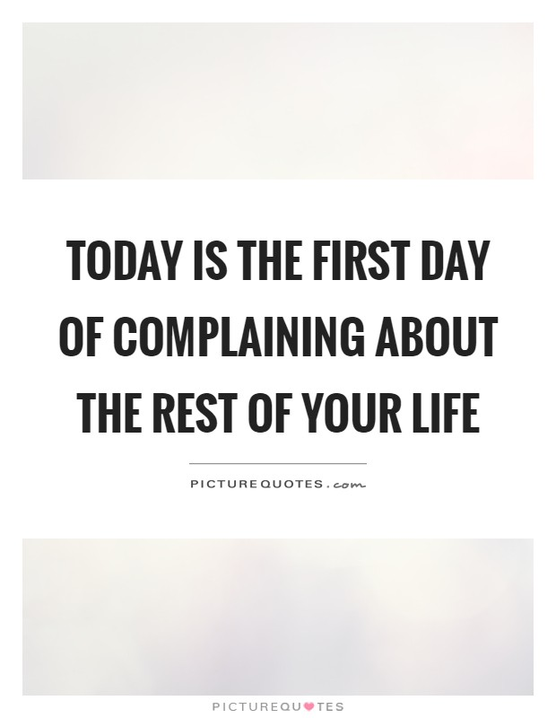 Today is the first day of complaining about the rest of your life Picture Quote #1