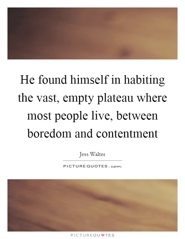 He found himself in habiting the vast, empty plateau where most people live, between boredom and contentment Picture Quote #1