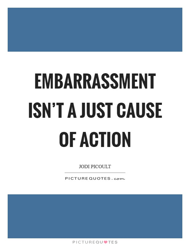 Embarrassment isn't a just cause of action Picture Quote #1