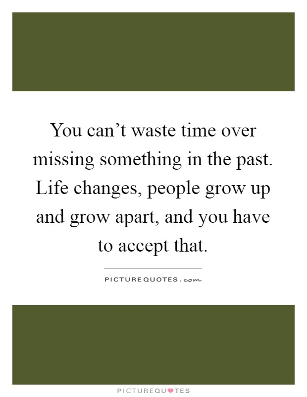 You can't waste time over missing something in the past. Life changes, people grow up and grow apart, and you have to accept that Picture Quote #1