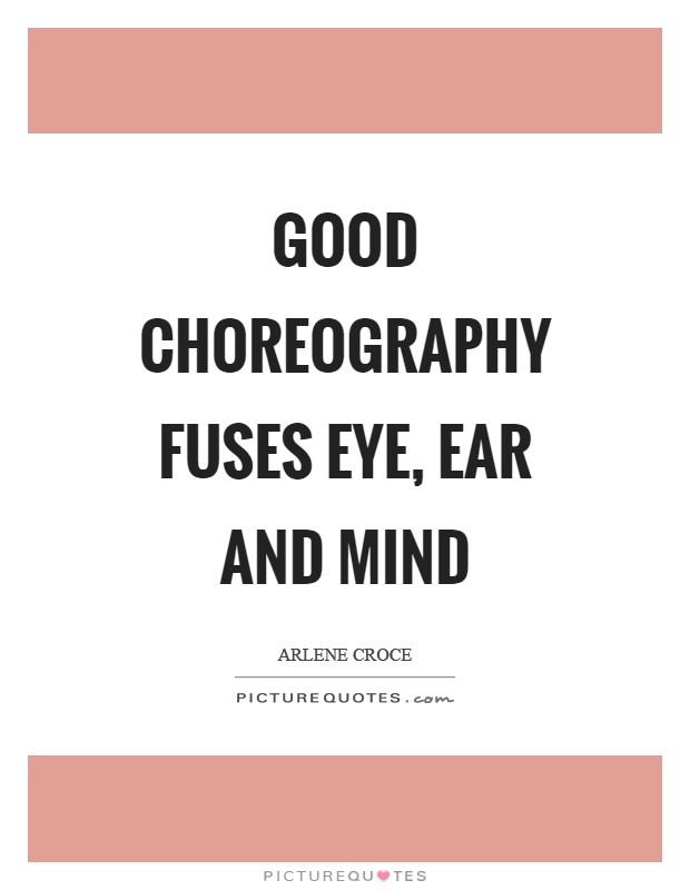 Good choreography fuses eye, ear and mind Picture Quote #1
