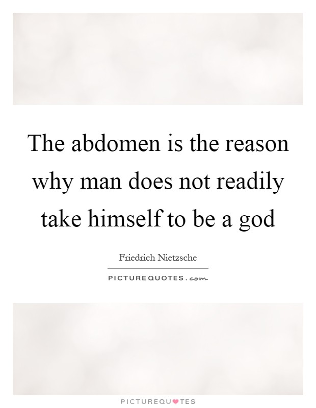 The abdomen is the reason why man does not readily take himself to be a god Picture Quote #1