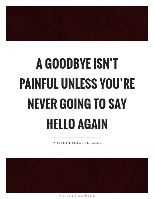 A goodbye isn't painful unless you're never going to say hello again Picture Quote #1