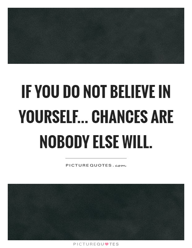 If you do not believe in yourself... Chances are nobody else will Picture Quote #1