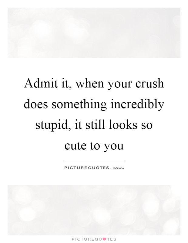 Admit it, when your crush does something incredibly stupid ...