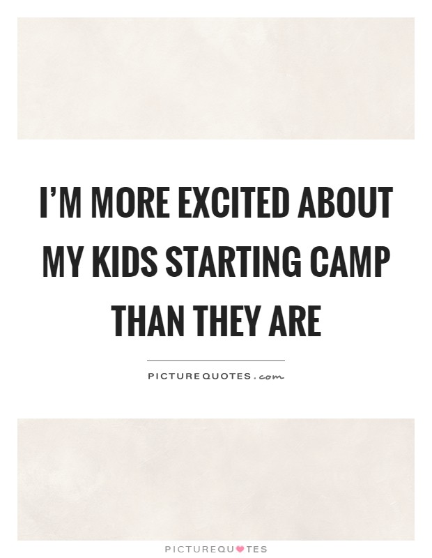 I'm more excited about my kids starting camp than they are Picture Quote #1