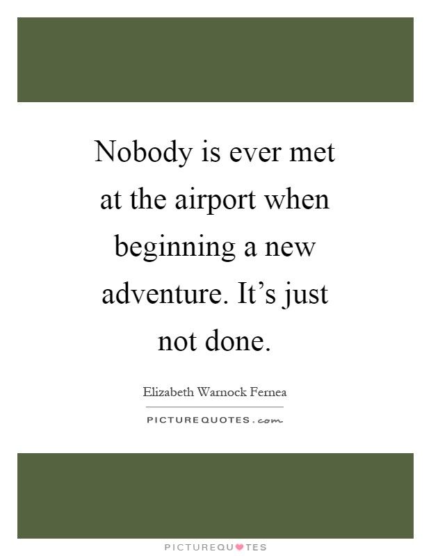Nobody is ever met at the airport when beginning a new adventure. It's just not done Picture Quote #1