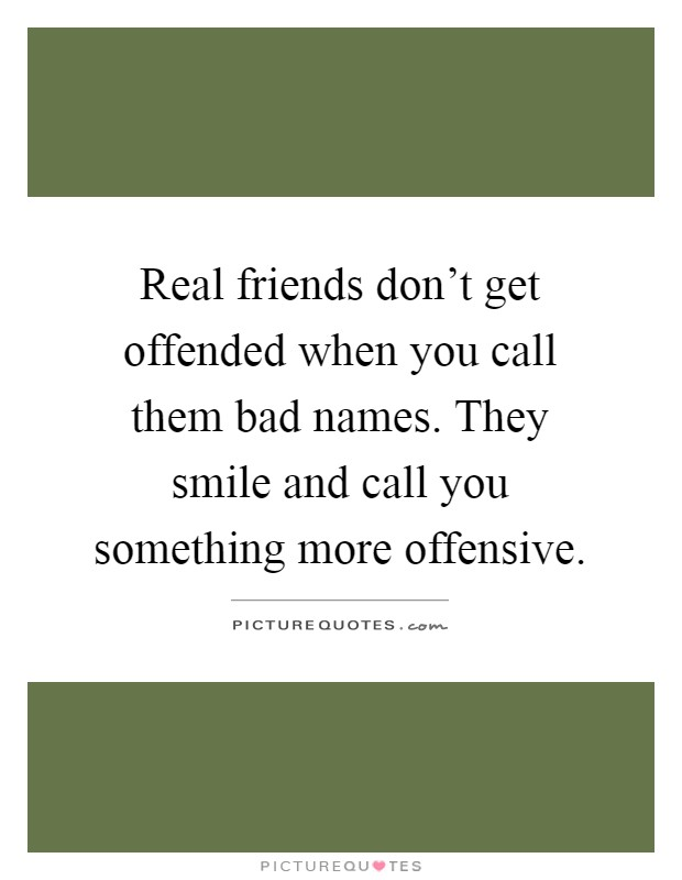 Real friends don't get offended when you call them bad names. They smile and call you something more offensive Picture Quote #1