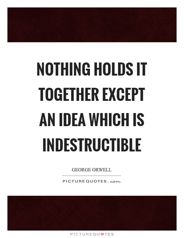 Nothing holds it together except an idea which is indestructible Picture Quote #1