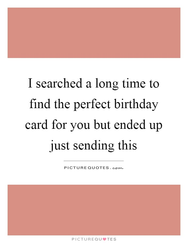 I searched a long time to find the perfect birthday card for you but ended up just sending this Picture Quote #1
