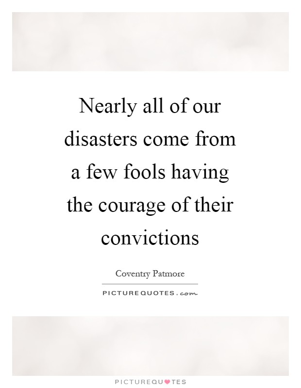 Nearly all of our disasters come from a few fools having the courage of their convictions Picture Quote #1