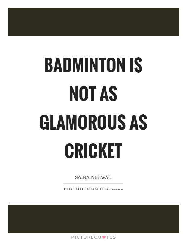 Badminton is not as glamorous as cricket Picture Quote #1