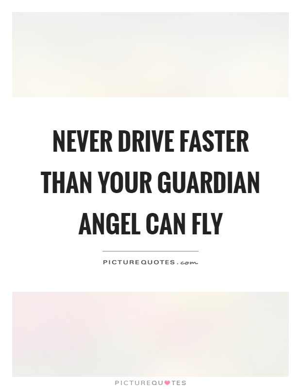 Never drive faster than your guardian angel can fly ...