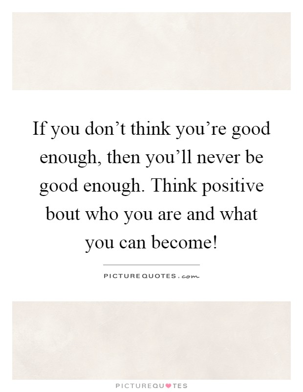 If you don\'t think you\'re good enough, then you\'ll never be ...
