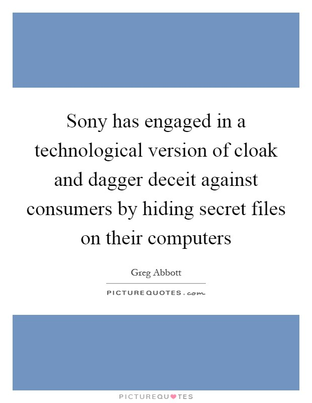 Sony has engaged in a technological version of cloak and dagger deceit against consumers by hiding secret files on their computers Picture Quote #1