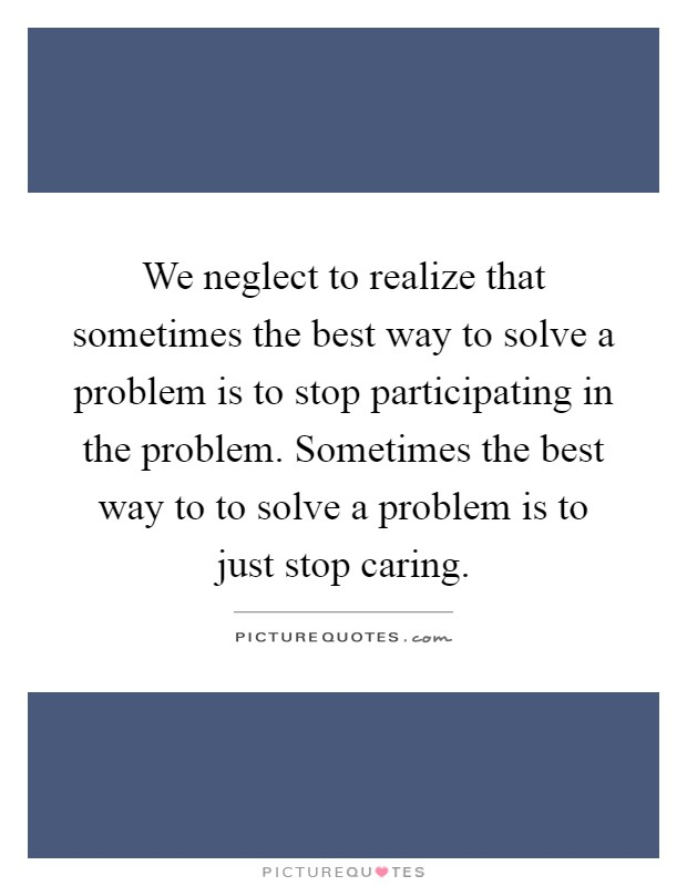 We neglect to realize that sometimes the best way to solve a problem is to stop participating in the problem. Sometimes the best way to to solve a problem is to just stop caring Picture Quote #1