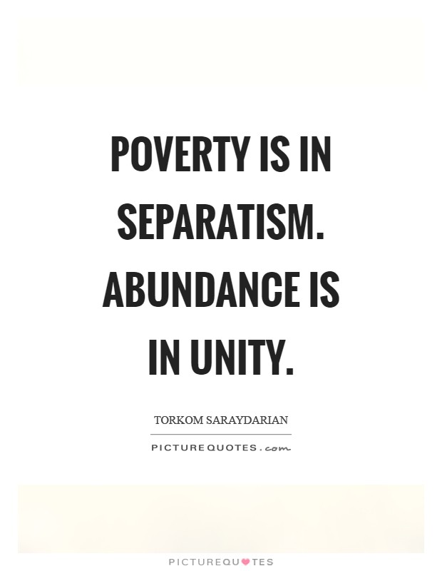 Poverty is in separatism. Abundance is in unity Picture Quote #1