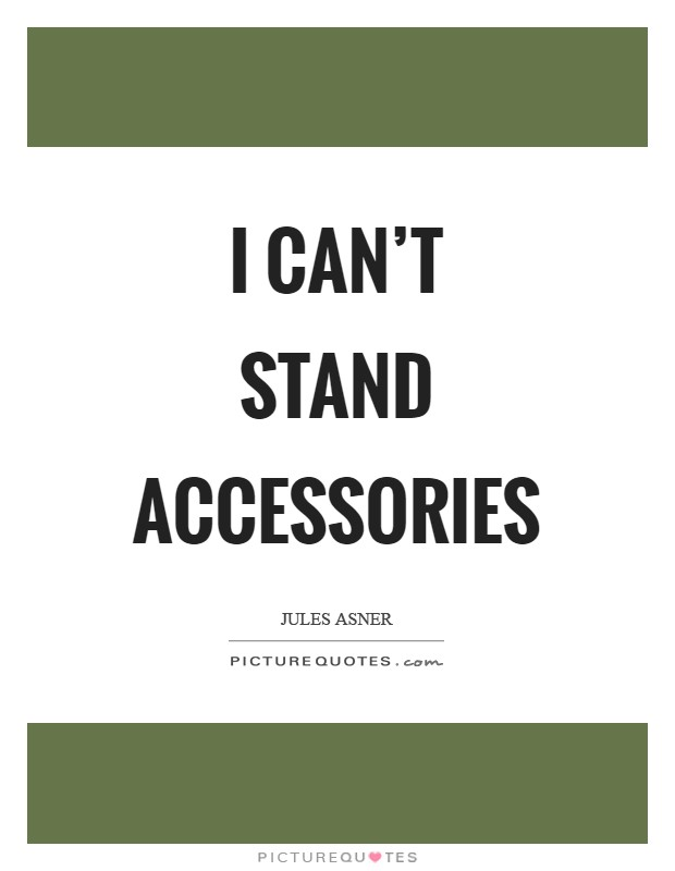 I can't stand accessories Picture Quote #1