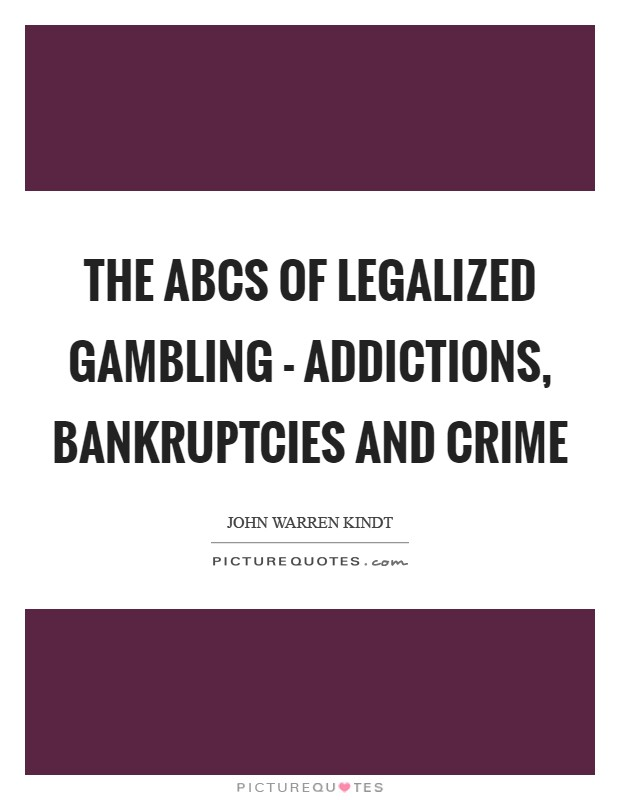 The ABCs of legalized gambling - addictions, bankruptcies and crime Picture Quote #1