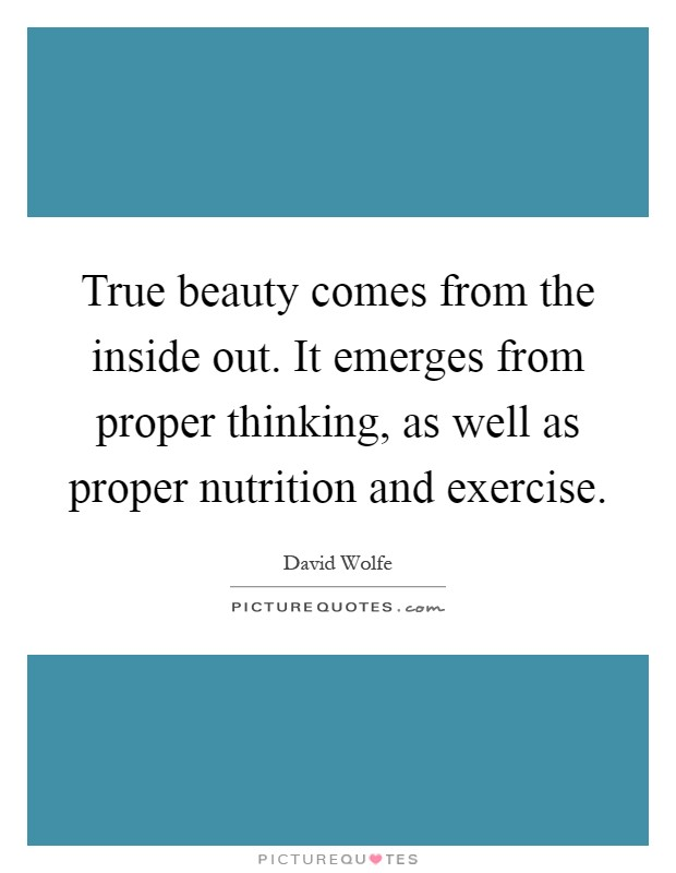 True beauty comes from the inside out. It emerges from proper thinking, as well as proper nutrition and exercise Picture Quote #1