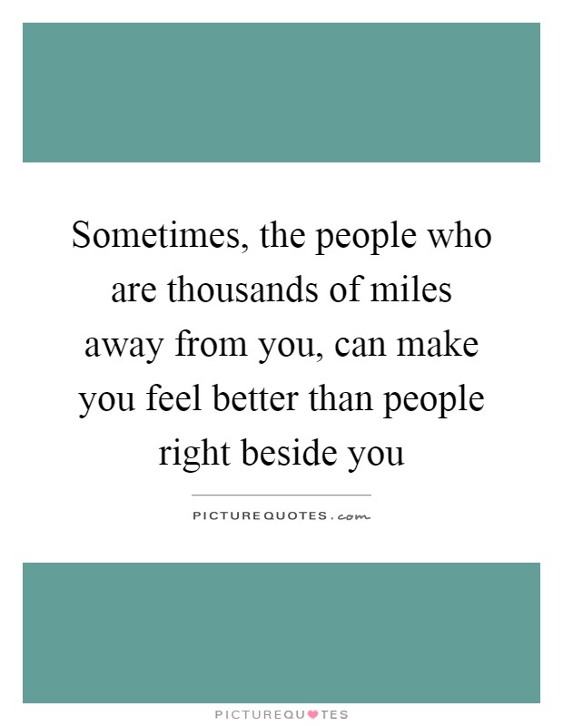 Sometimes, the people who are thousands of miles away from you, can make you feel better than people right beside you Picture Quote #1