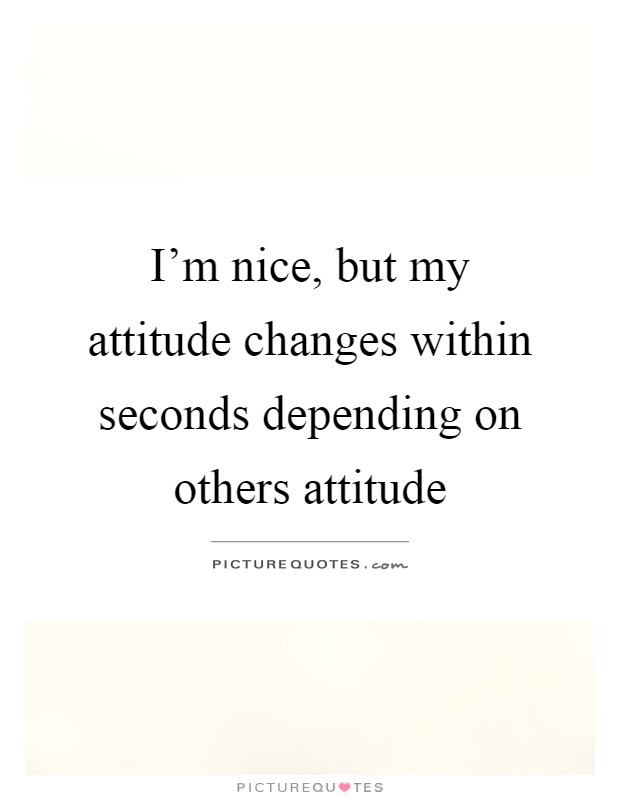 I'm nice, but my attitude changes within seconds depending on others attitude Picture Quote #1
