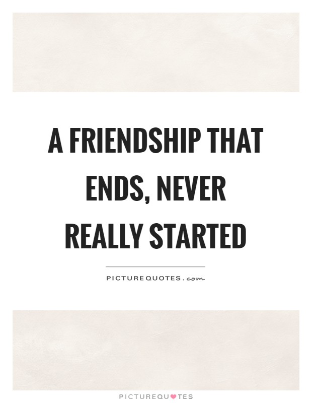 A friendship that ends, never really started Picture Quote #1