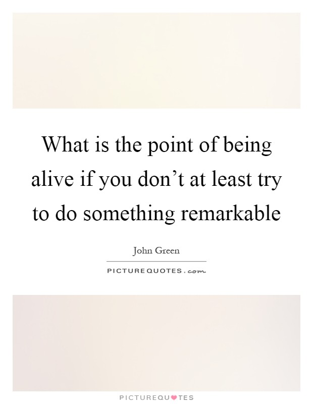 What is the point of being alive if you don't at least try to do something remarkable Picture Quote #1