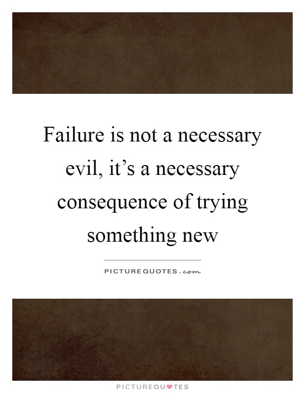 Failure is not a necessary evil, it's a necessary consequence of trying something new Picture Quote #1