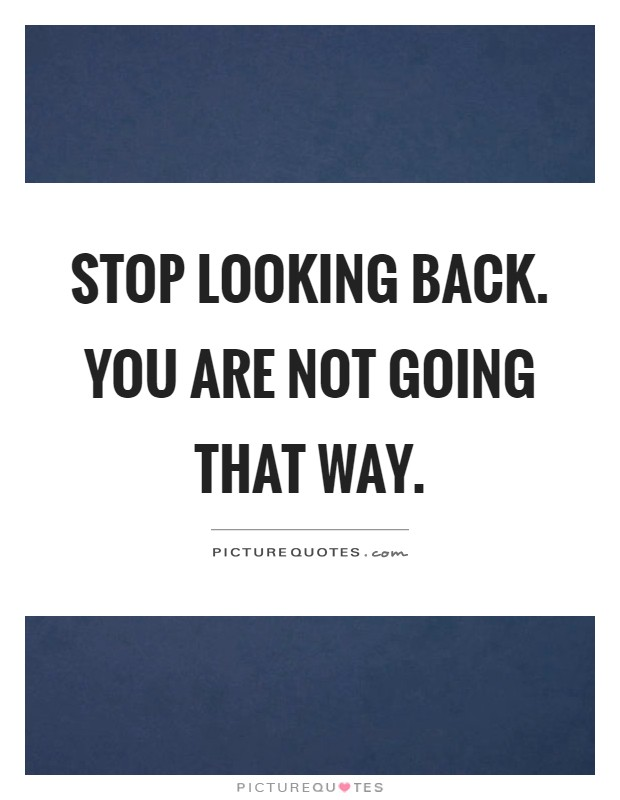 Stop looking back. You are not going that way Picture Quote #1