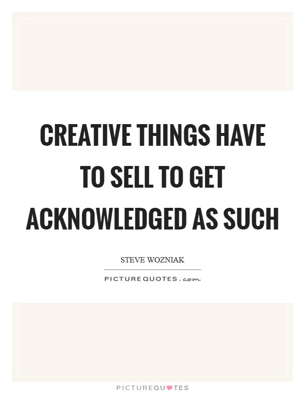 Creative things have to sell to get acknowledged as such Picture Quote #1