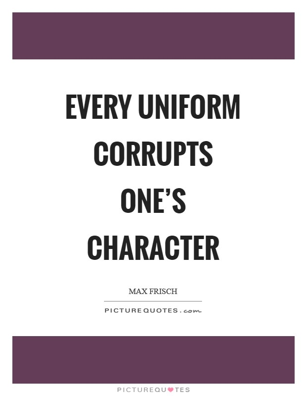 Every uniform corrupts one's character Picture Quote #1