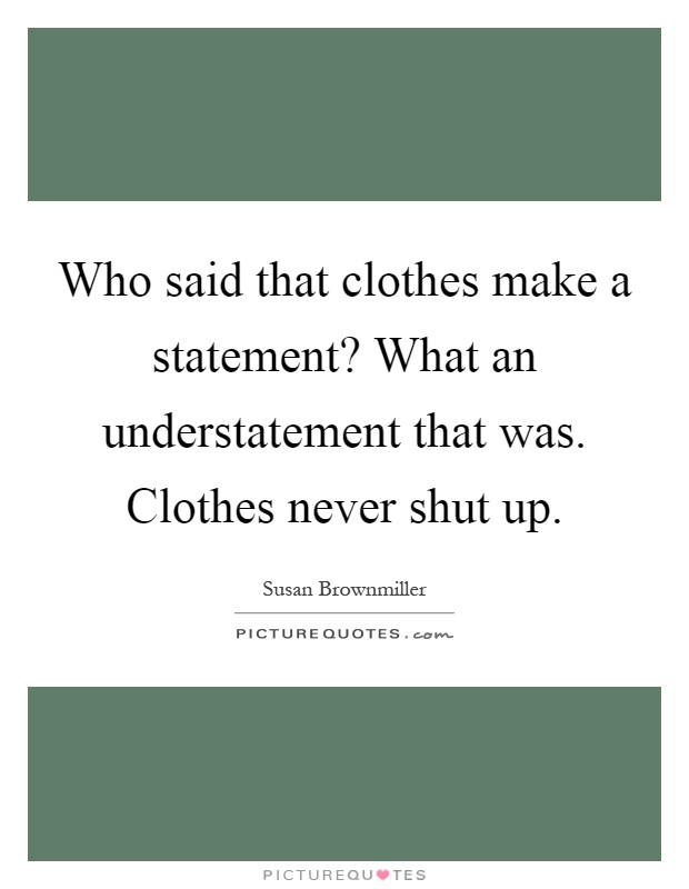 Who said that clothes make a statement? What an understatement that was. Clothes never shut up Picture Quote #1