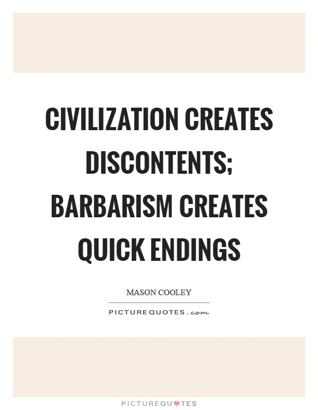 Civilization creates discontents; barbarism creates quick endings Picture Quote #1