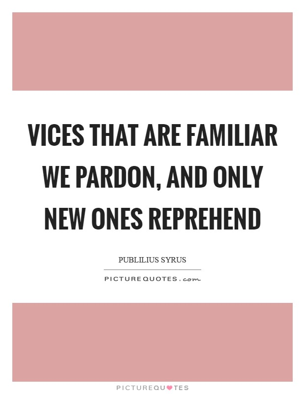 Vices that are familiar we pardon, and only new ones reprehend Picture Quote #1
