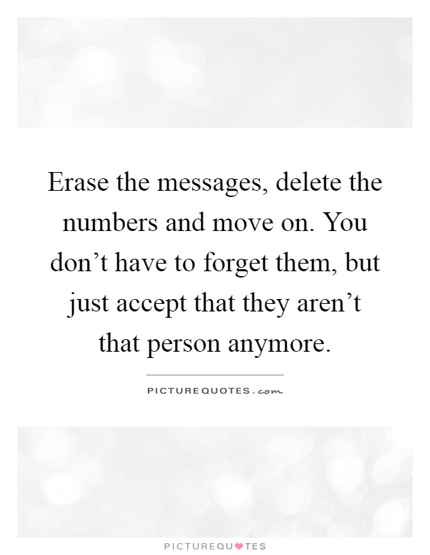 Erase the messages, delete the numbers and move on. You don't have to forget them, but just accept that they aren't that person anymore Picture Quote #1