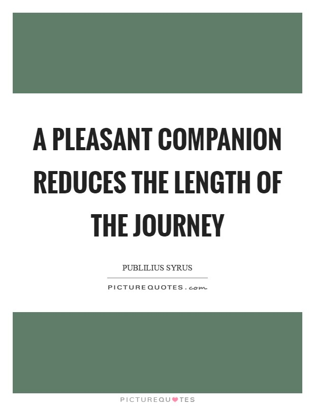A pleasant companion reduces the length of the journey Picture Quote #1
