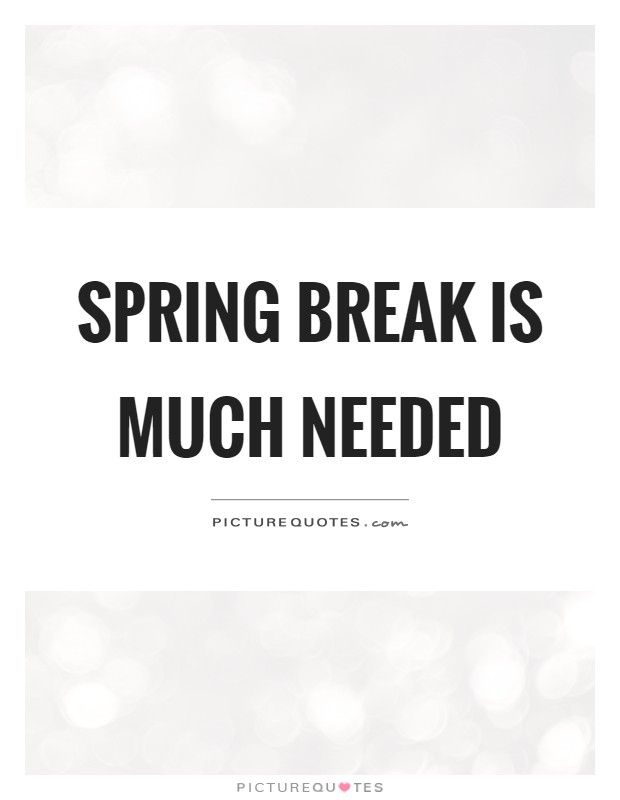 Spring break is much needed Picture Quote #1