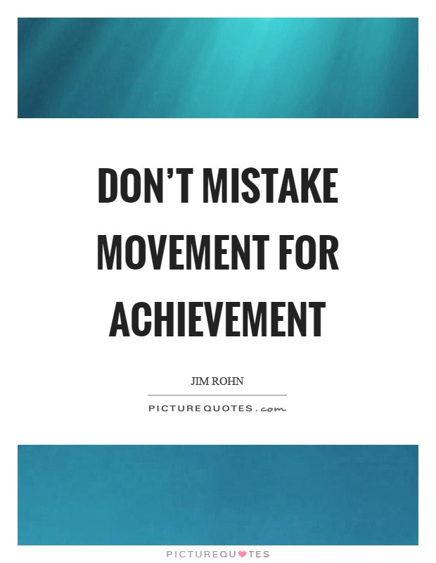 Don't mistake movement for achievement Picture Quote #1