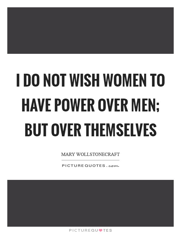 I do not wish women to have power over men; but over themselves Picture Quote #1